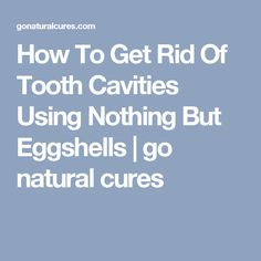 How To Get Rid Of Tooth Cavities Using Nothing But Eggshells | go natural cures