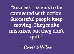 """Success seems to be connected with action. Successful people keep moving. They make mistakes, but they don't quit."" - Conrad Hilton"