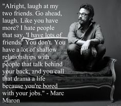 Marc Maron> He is about 90% me! Yeah I have approximately 2 real friends. I don't kid myself. And why would I need more anyway?