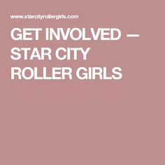 GET INVOLVED — STAR CITY ROLLER GIRLS