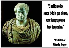 Aristóteles: El sabio no dice nunca todo lo que piensa, pero siempre piensa todo lo que dice.