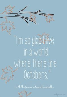 """I'm so glad I live in a world where there are Octobers."" Anne of Green Gables quote"