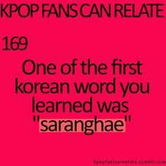 "KPop Fans Can Relate #169: Actually the first Korean word I learned was ""annyeonghaseyo,"" but ""saranghae"" was the third word I learned. The second was ""ne."" ~~ <3"