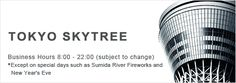 TOKYO SKYTREE Business Hours 8:00 - 22:00 (subject to change) * Except on special days such as Sumida River Fireworks and New Year's Eve