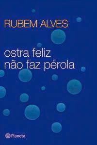 Ostra feliz não faz pérola - Rubem Alves ~ Bebendo Livros