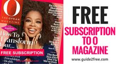 Get a FREE Subscription to O The Oprah Magazine! No bills, no credit cards.  Get the latest information and inspiration from O, The Oprah Magazine, including expert advice, style ideas, health tips, delicious recipes and more! O, The Oprah Magazine gives confident, smart women the tools they need to explore and reach for their dreams, to express their individual style and to make choices that will lead to a happier and more fulfilling life. With one of the most trusted women in America…