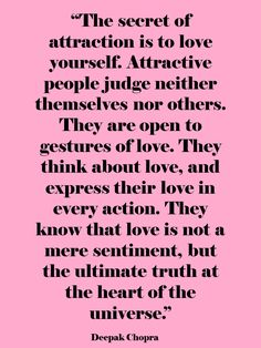 """The secret of attraction is to love yourself. Attractive people judge neither themselves nor others. They are open to gestures of love. They think about love, and express their love in every action. They know that love is not a mere sentiment, but the ultimate truth at the heart of the universe."" ~ Deepak Chopra"