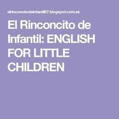 El Rinconcito de Infantil: ENGLISH FOR LITTLE CHILDREN