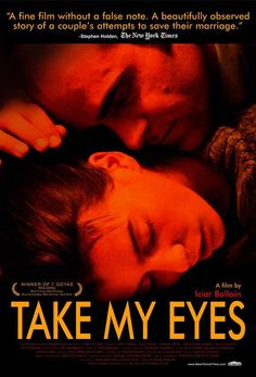 Take My Eyes - Raw drama exposes the hard truths about domestic abuse. With her son in tow, battered wife Pilar finally flees her violent husband, Antonio, taking asylum at her sister Ana's home. Free from the clutches of her abusive husband, Pilar struggles to start a new life; problem is, she still loves Antonio.