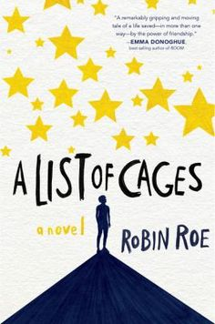 A List Of Cages by Robin Roe (YA FIC Roe). Adam, a high school senior, is asked to track down a freshman, Julian, who has been avoiding the school psychologist. They were once foster brothers, and Adam is ecstatic to reconnect. Soon he realizes that Julian is keeping secrets about what's happening at home, and Adam becomes determined to rescue Julian.