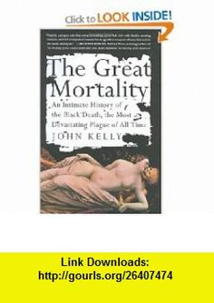 The Great Mortality  An Intimate History of the Black Death, the Most Devastating Plague of All Time (9780060006921) John Kelly , ISBN-10: 0060006927  , ISBN-13: 978-0060006921 ,  , tutorials , pdf , ebook , torrent , downloads , rapidshare , filesonic , hotfile , megaupload , fileserve