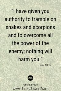 """www.beingbrave.faith  """"I have given you authority to trample on snakes and scorpions and to overcome all the power of the enemy; nothing will harm you."""" Luke 10:19"""