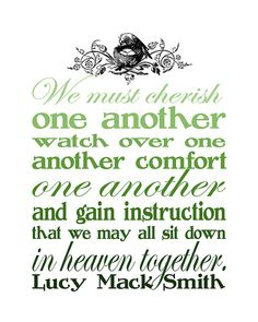 """Relief Society Printable - """"We must cherish one another, watch over one another, comfort one another and gain instruction that we may all sit down in heaven together"""" ~ Lucy Mack Smith~"""