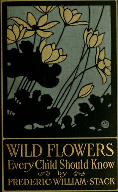 "Wildflowers Every Child Should Know (1909) by Frederic William Stack. Stack was a field collector for the Scientific Section, Vassar Brothers Institute; and Natural History at Vassar College.   ""To my bonny boy, whose many inquiries have suggested this undertaking, I owe my everlasting gratitude and affection.""  ~ Frederic William Stack, New Rochelle, New York, April 1909 (Preface)"