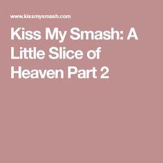 Kiss My Smash: A Little Slice of Heaven Part 2
