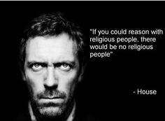 """If you could reason with religious people, there would be no religious people."" -House"