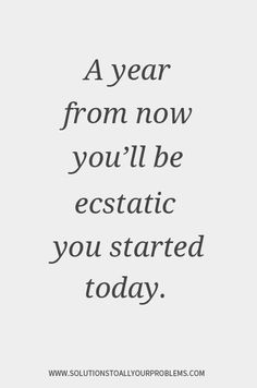 Motivational Quotes    A year from now you'll be ecstatic you started today.