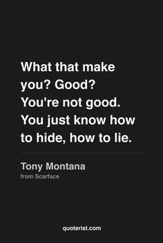 What that make you? Good? You're not good. You just know how to hide, how to lie. More quotes from Scarface in our Pinterest board.