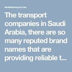 The transport companies in Saudi Arabia, there are so many reputed brand names that are providing reliable trucking services in the emirates for many years now and are considered few of the prime trucking and transportation service providers in the Middle East