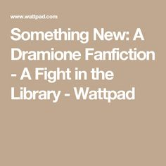 Something New: A Dramione Fanfiction - A Fight in the Library - Wattpad