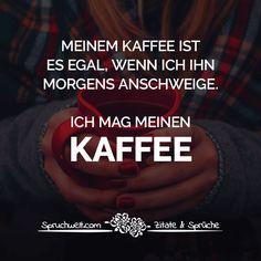 Lustige Kaffee Sprüche - Meinem Kaffee ist es egal, wenn ich ihn morgens anschweige. Ich mag meinen Kaffee