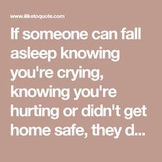 If someone can fall asleep knowing you're crying, knowing you're hurting or didn't get home safe, they don't care for you.