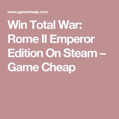 Win Total War: Rome II Emperor Edition On Steam – Game Cheap