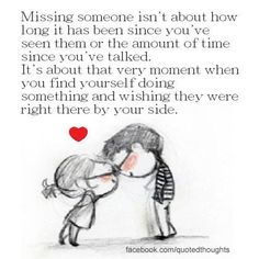 Missing someone isn't about how long it's been since you've seen them or the amount of time since you've talked. It's about that very moment when you find yourself doing something and wishing they were right by your side. Great Quotes, Quotes To Live By, Me Quotes, Inspirational Quotes, Qoutes, Friend Quotes, Couple Quotes, Wisdom Quotes, Quotations