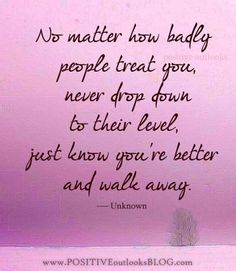 No matter how badly people treat you, never drop down to their level, just know you're better and walk away.