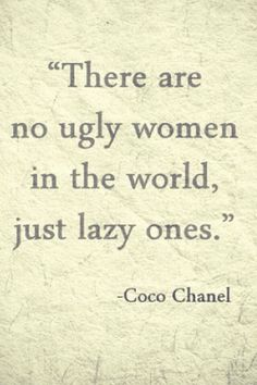 There are no ugly women in the world, just lazy ones