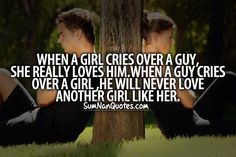 When a girl cries over a guy she really loves him , when a guy cries over a girl he will never love another girl like her ,