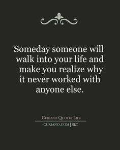 Someday someone Will walk into your life and make you realize why it never worked Out with anyone else.  100 Inspirational Quotes About Moving On 34