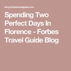 Spending Two Perfect Days In Florence - Forbes Travel Guide Blog