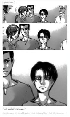 """...But I wanted to be queen"" ~~~~~~~~~~Eren, get a life would you... ~~~~~~~~~~ I have one, here with you Levi! ~~~~~~~~~~ err... What do you mean with me? ~~~~~~~~~~ you.know.what.i.meant... ~~~~~~~~~~ *Admin* Le pinning random everything everywhere"