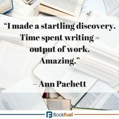"""""""I made a startling discovery. Time spent writing = output of work. Amazing."""" – Ann Pachett #BookFuel #Quotes"""