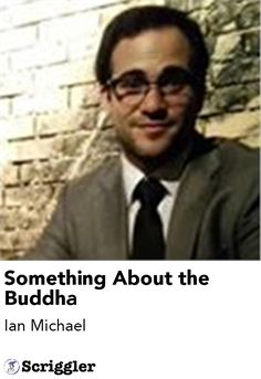 Something About the Buddha by Ian Michael https://scriggler.com/detailPost/poetry/38930