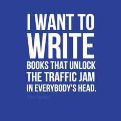 """Fill in the blank: I want to write articles that _____. """"I want to write books that unlock the traffic jam in everybody's head."""" - John Updike"""