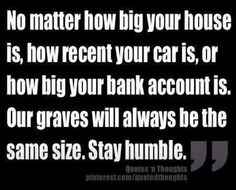 No matter how big your house is, how recent your car is, or how big your bank account is, our graves will always be the same size.  Stay humble.