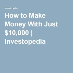 How to Make Money With Just $10,000 | Investopedia