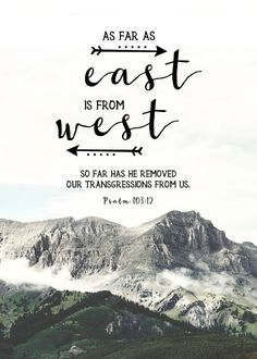 $5 Bible Verse Prints - As far as east if from the west, so far has he removed our transgressions from us. Psalm 103:12 Picture the earth. You may circle it going east or west a thousand times, but east and west never meet. That is how far God removes our transgressions from us. Our sins and their punishment are removed to an eternal distance by his mercy. -Different size options available #bibleverseprint