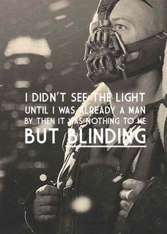 """""""I didn't see the light until I was already a man, by then it was nothing to me but blinding."""" -Bane"""