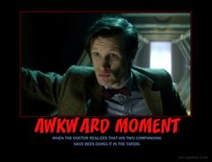 Awkward moment when the Doctor realizes that his two companions have been doing it in the TARDIS.