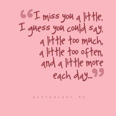 """""""I miss you a little, I guess you could say, a little too much, a little too often, and a little more each day..."""""""