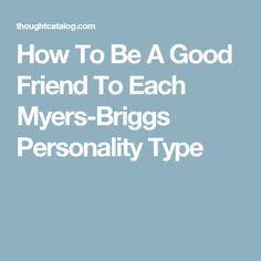 How To Be A Good Friend To Each Myers-Briggs Personality Type