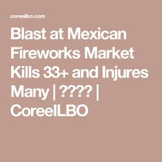 Blast at Mexican Fireworks Market Kills 33+ and Injures Many | 코리일보 | CoreeILBO