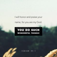 Isaiah Yahweh, you are my God. I will exalt you! I will praise your name, for you have done wonderful things, things planned long ago, in complete faithfulness and truth. Scripture Verses, Bible Verses Quotes, Prayer Scriptures, Isaiah 25, Psalm 63, Youversion Bible, Daily Bible, Daily Word, Verse Of The Day