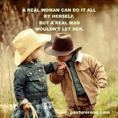 A real woman can do it all by herself,  but a real man wouldn't let her.