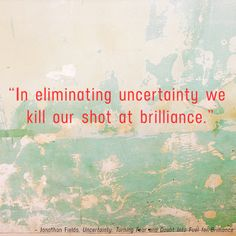 """In eliminating uncertainty we kill our shot at brilliance."" - Jonathan Fields"