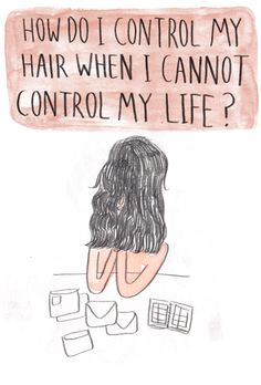 How do I control my hair when I cannot control my life?