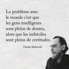 The problem with the world is that the intelligent people are full of doubts, while the stupid ones are full of confidence. - Charles Bukowski****💕this is so true💕 Words Quotes, Wise Words, Me Quotes, Funny Quotes, Sayings, Quotes Images, Famous Quotes, Daily Quotes, Funny Memes